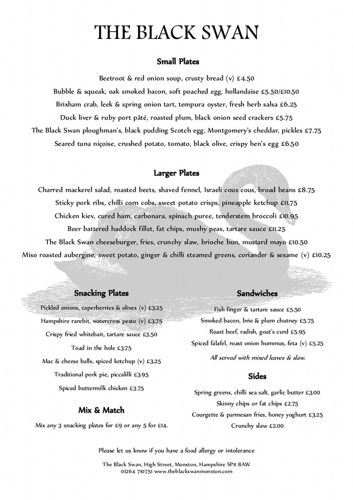 THE BLACK SWAN monxton lunch menu Please let us know if you have a food allergy or intolerance The Black Swan, High Street, Monxton, Hampshire SP11 8AW 01264 710751 www.theblackswanmonxton.com Small Plates Beetroot & red onion soup, crusty bread (v) £4.50 Bubble & squeak, oak smoked bacon, soft poached egg, hollandaise £5.50/£10.50 Brixham crab, leek & spring onion tart, tempura oyster, fresh herb salsa £6.25 Duck liver & ruby port pâté, roasted plum, black onion seed crackers £5.75 The Black Swan ploughman's, black pudding Scotch egg, Montgomery's cheddar, pickles £7.75 Seared tuna niçoise, crushed potato, tomato, black olive, crispy hen's egg £6.50 Larger Plates Charred mackerel salad, roasted beets, shaved fennel, Israeli cous cous, broad beans £8.75 Sticky pork ribs, chilli corn cobs, sweet potato crisps, pineapple ketchup £11.75 Chicken kiev, cured ham, carbonara, spinach puree, tenderstem broccoli £10.95 Beer battered haddock fillet, fat chips, mushy peas, tartare sauce £11.25 The Black Swan cheeseburger, fries, crunchy slaw, brioche bun, mustard mayo £10.50 Miso roasted aubergine, sweet potato, ginger & chilli steamed greens, coriander & sesame (v) £10.25 Snacking Plates Pickled onions, caperberries & olives (v) £3.25 Hampshire rarebit, watercress pesto (v) £3.75 Crispy fried whitebait, tartare sauce £3.50 Toad in the hole £3.75 Mac & cheese balls, spiced ketchup (v) £3.25 Traditional pork pie, piccalilli £3.95 Spiced buttermilk chicken £3.75 Mix & Match Mix any 3 snacking plates for £9 or any 5 for £14. Sandwiches Fish finger & tartare sauce £5.50 Smoked bacon, brie & plum chutney £5.75 Roast beef, radish, goat's curd £5.95 Spiced falafel, roast onion hummus, feta (v) £5.25 All served with mixed leaves & slaw. Sides Spring greens, chilli sea salt, garlic butter £3.00 Skinny chips or fat chips £2.75 Courgette & parmesan fries, honey yoghurt £3.25 Crunchy slaw £2.00